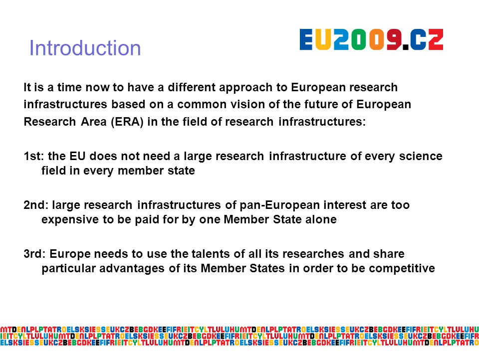 Introduction It is a time now to have a different approach to European research infrastructures based on a common vision of the future of European Research Area (ERA) in the field of research infrastructures: 1st: the EU does not need a large research infrastructure of every science field in every member state 2nd: large research infrastructures of pan-European interest are too expensive to be paid for by one Member State alone 3rd: Europe needs to use the talents of all its researches and share particular advantages of its Member States in order to be competitive
