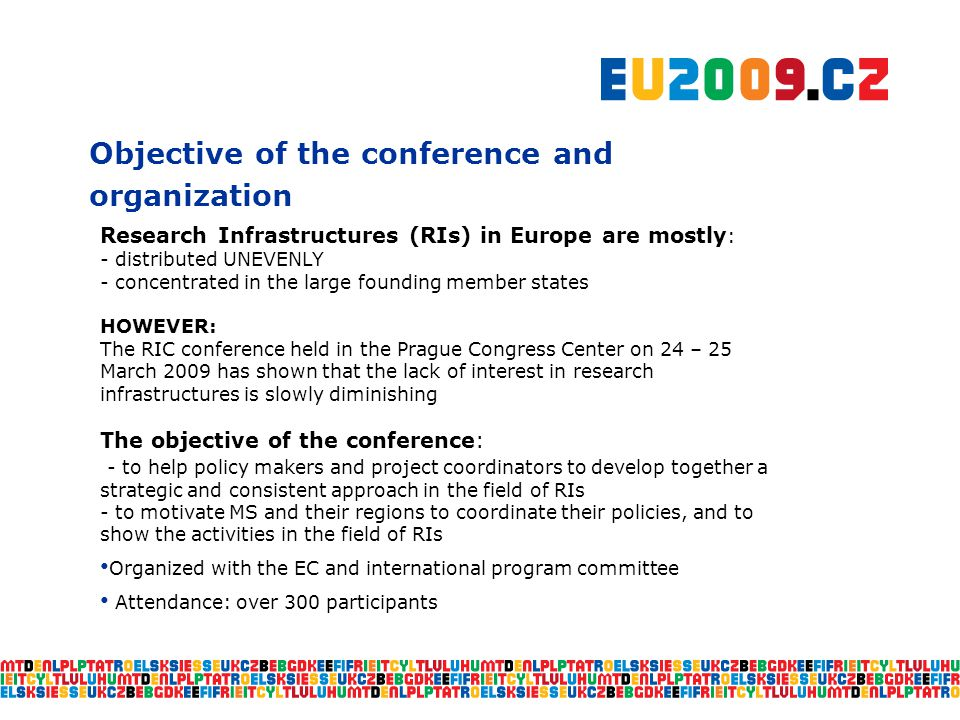 Objective of the conference and organization Research Infrastructures (RIs) in Europe are mostly : - distributed UNEVENLY - concentrated in the large founding member states HOWEVER: The RIC conference held in the Prague Congress Center on 24 – 25 March 2009 has shown that the lack of interest in research infrastructures is slowly diminishing The objective of the conference: - to help policy makers and project coordinators to develop together a strategic and consistent approach in the field of RIs - to motivate MS and their regions to coordinate their policies, and to show the activities in the field of RIs Organized with the EC and international program committee Attendance: over 300 participants