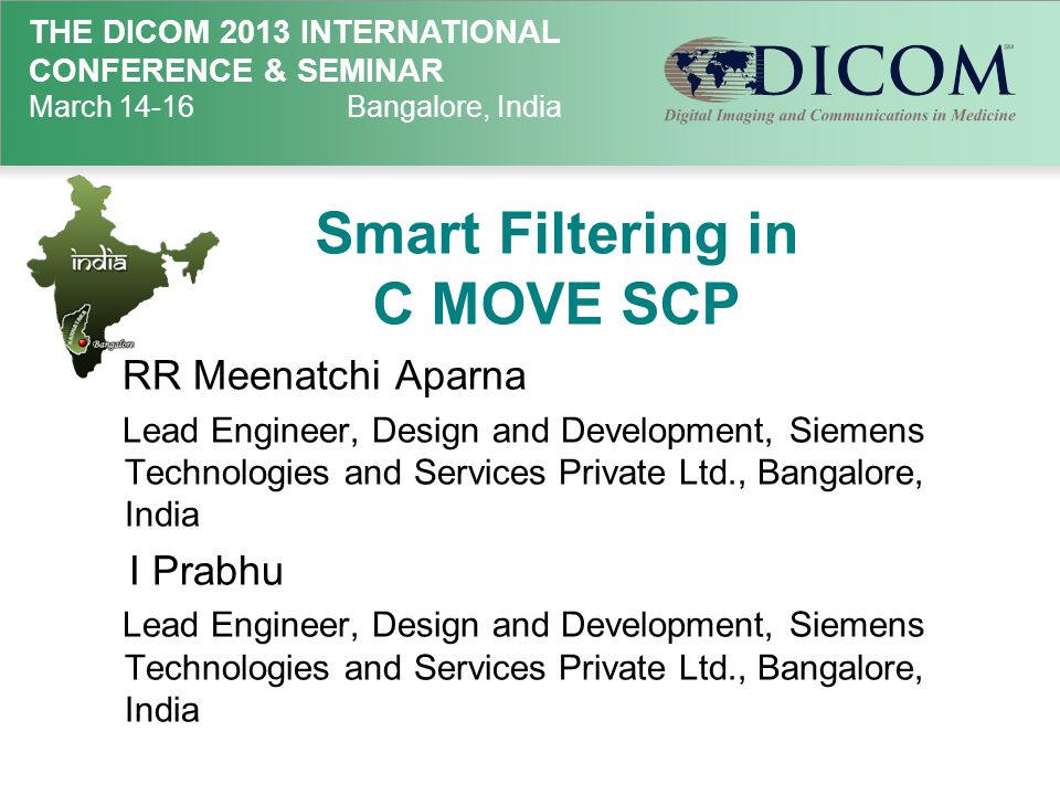 THE DICOM 2013 INTERNATIONAL CONFERENCE & SEMINAR March 14-16Bangalore, India Smart Filtering in C MOVE SCP RR Meenatchi Aparna Lead Engineer, Design and Development, Siemens Technologies and Services Private Ltd., Bangalore, India I Prabhu Lead Engineer, Design and Development, Siemens Technologies and Services Private Ltd., Bangalore, India