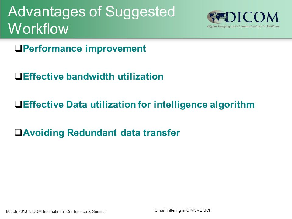 Advantages of Suggested Workflow  Performance improvement  Effective bandwidth utilization  Effective Data utilization for intelligence algorithm  Avoiding Redundant data transfer March 2013 DICOM International Conference & Seminar Smart Filtering in C MOVE SCP