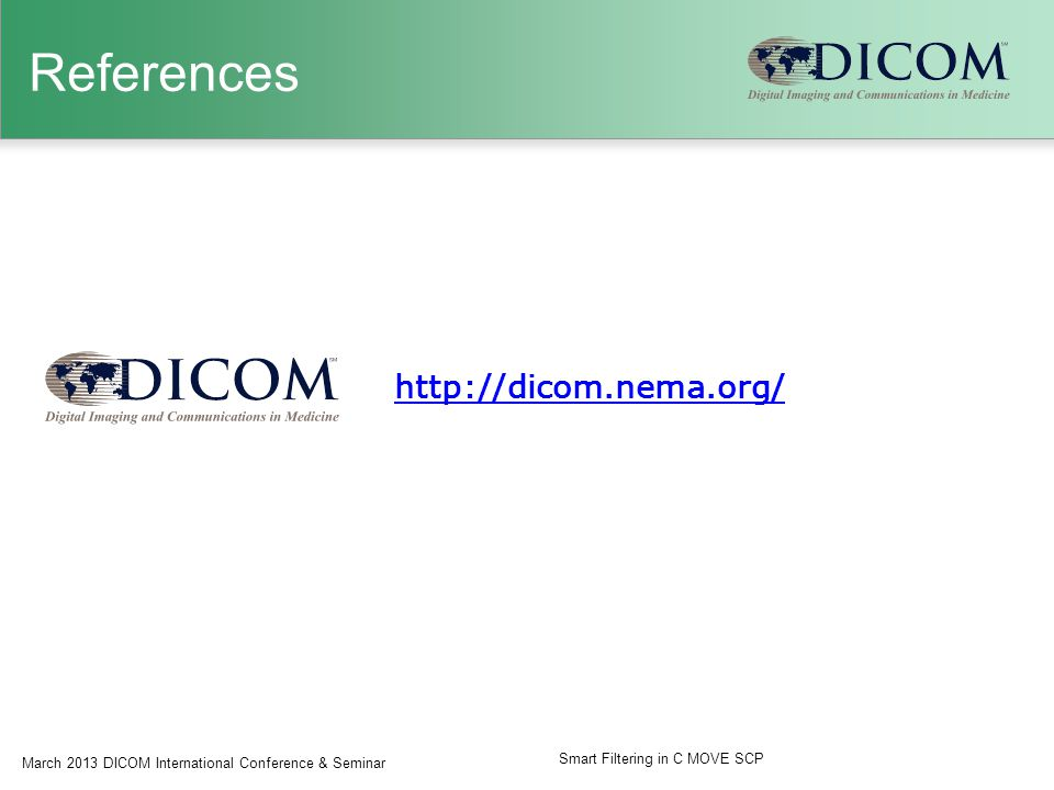 References http://dicom.nema.org/ March 2013 DICOM International Conference & Seminar Smart Filtering in C MOVE SCP