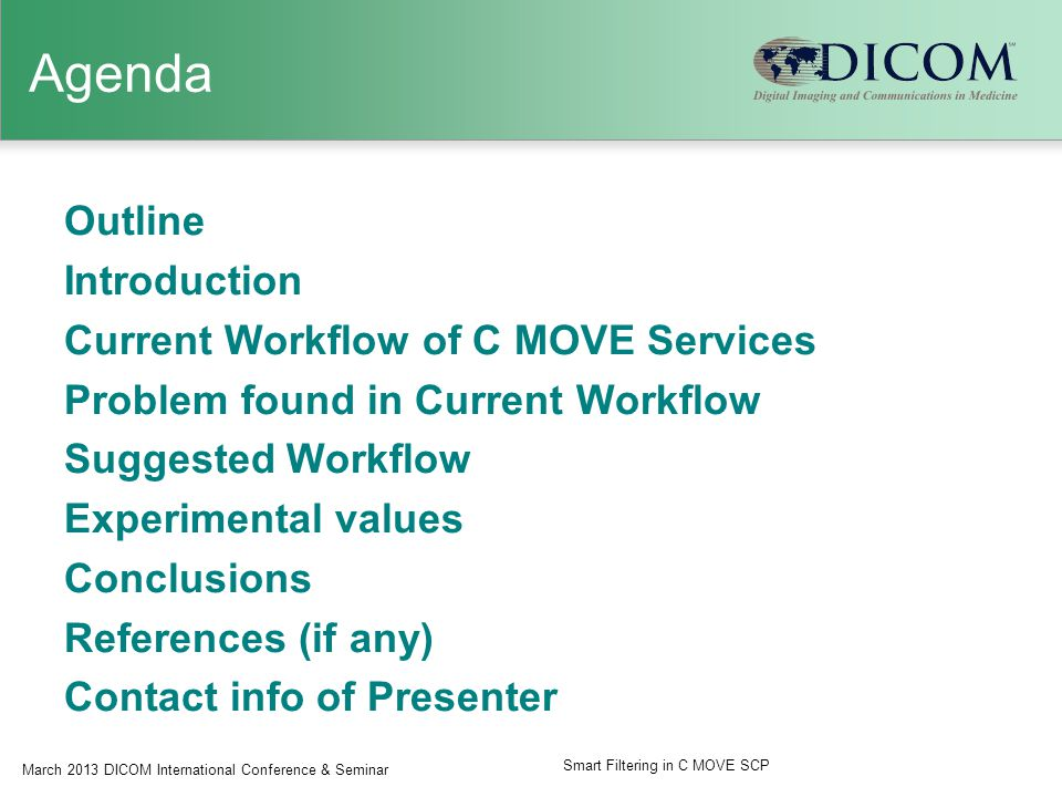 Agenda Outline Introduction Current Workflow of C MOVE Services Problem found in Current Workflow Suggested Workflow Experimental values Conclusions References (if any) Contact info of Presenter March 2013 DICOM International Conference & Seminar Smart Filtering in C MOVE SCP