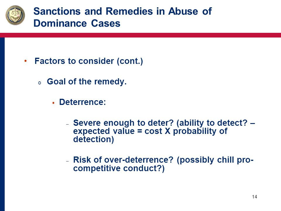 14 Sanctions and Remedies in Abuse of Dominance Cases Factors to consider (cont.) o Goal of the remedy.