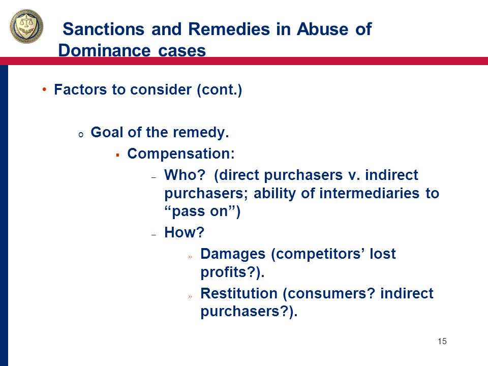15 Sanctions and Remedies in Abuse of Dominance cases Factors to consider (cont.) o Goal of the remedy.