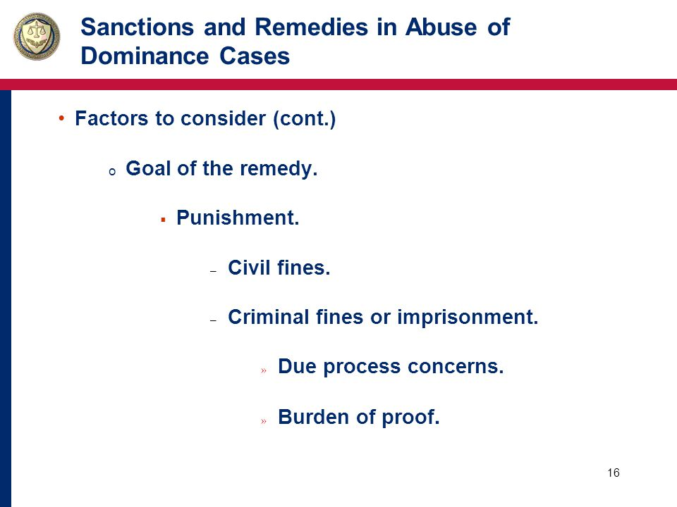 16 Sanctions and Remedies in Abuse of Dominance Cases Factors to consider (cont.) o Goal of the remedy.