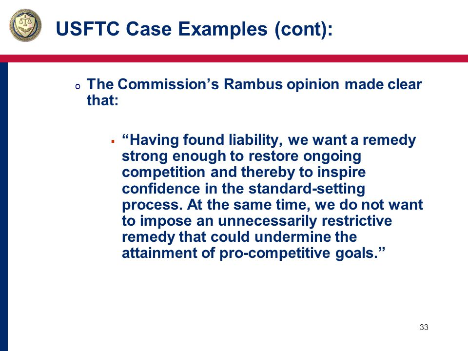 33 USFTC Case Examples (cont): o The Commission's Rambus opinion made clear that:  Having found liability, we want a remedy strong enough to restore ongoing competition and thereby to inspire confidence in the standard-setting process.