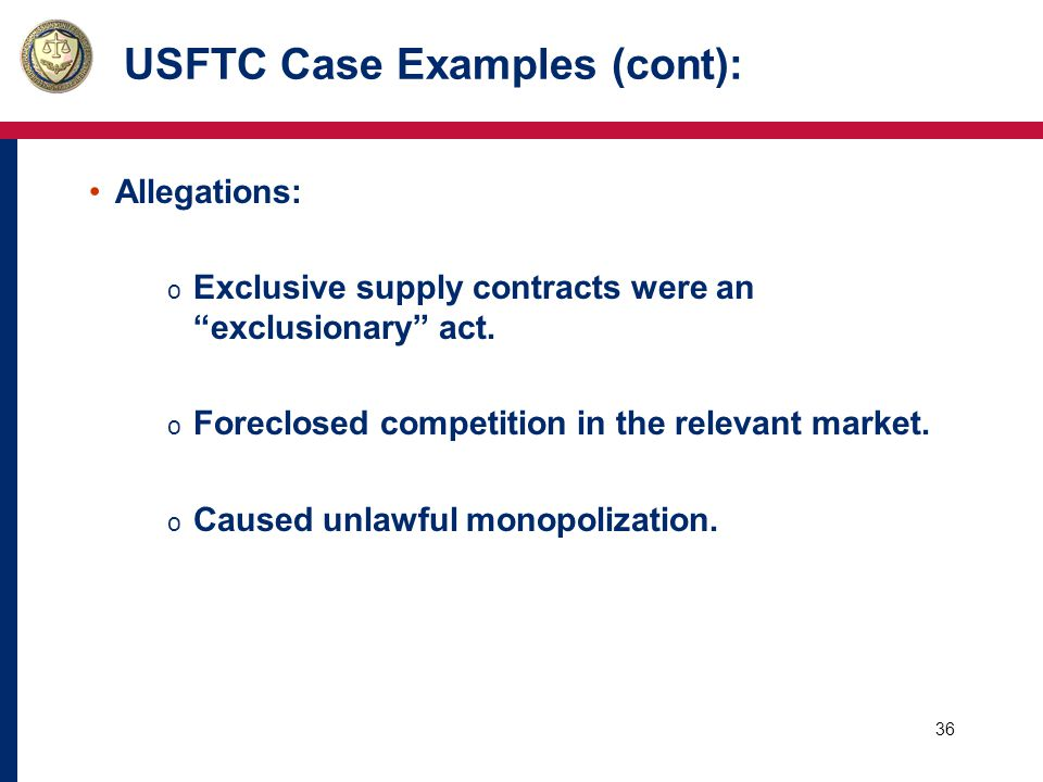 36 USFTC Case Examples (cont): Allegations: o Exclusive supply contracts were an exclusionary act.