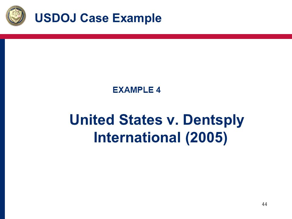 44 USDOJ Case Example EXAMPLE 4 United States v. Dentsply International (2005)