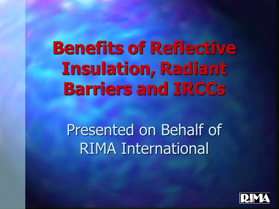 Benefits of Reflective Insulation, Radiant Barriers and IRCCs Presented on Behalf of RIMA International