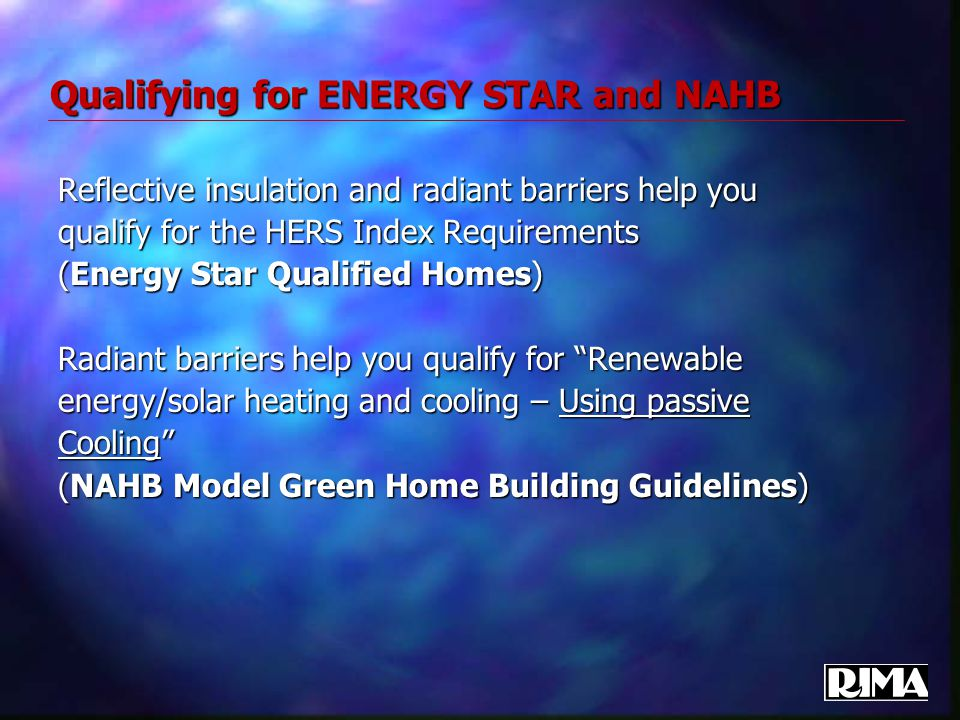 Qualifying for ENERGY STAR and NAHB Reflective insulation and radiant barriers help you qualify for the HERS Index Requirements (Energy Star Qualified Homes) Radiant barriers help you qualify for Renewable energy/solar heating and cooling – Using passive Cooling (NAHB Model Green Home Building Guidelines)
