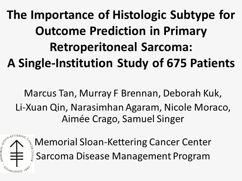 The Importance of Histologic Subtype for Outcome Prediction in Primary Retroperitoneal Sarcoma: A Single-Institution Study of 675 Patients Marcus Tan, Murray F Brennan, Deborah Kuk, Li-Xuan Qin, Narasimhan Agaram, Nicole Moraco, Aimée Crago, Samuel Singer Memorial Sloan-Kettering Cancer Center Sarcoma Disease Management Program