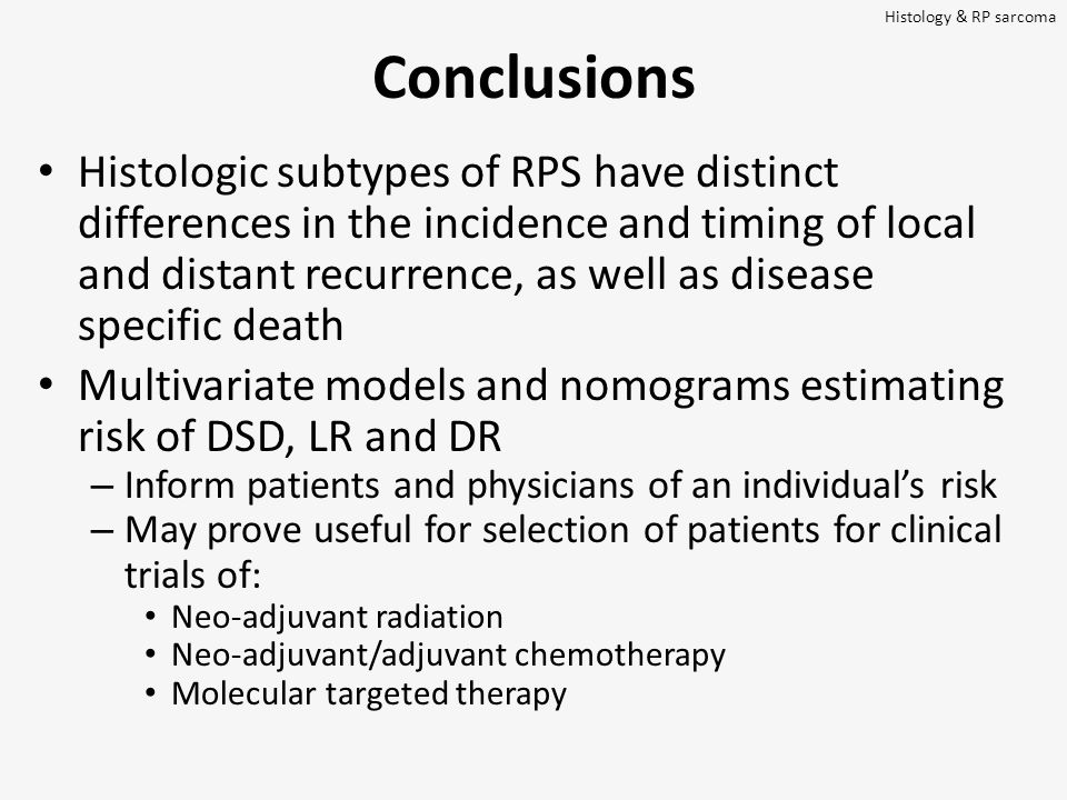 Conclusions Histologic subtypes of RPS have distinct differences in the incidence and timing of local and distant recurrence, as well as disease specific death Multivariate models and nomograms estimating risk of DSD, LR and DR – Inform patients and physicians of an individual's risk – May prove useful for selection of patients for clinical trials of: Neo-adjuvant radiation Neo-adjuvant/adjuvant chemotherapy Molecular targeted therapy Histology & RP sarcoma