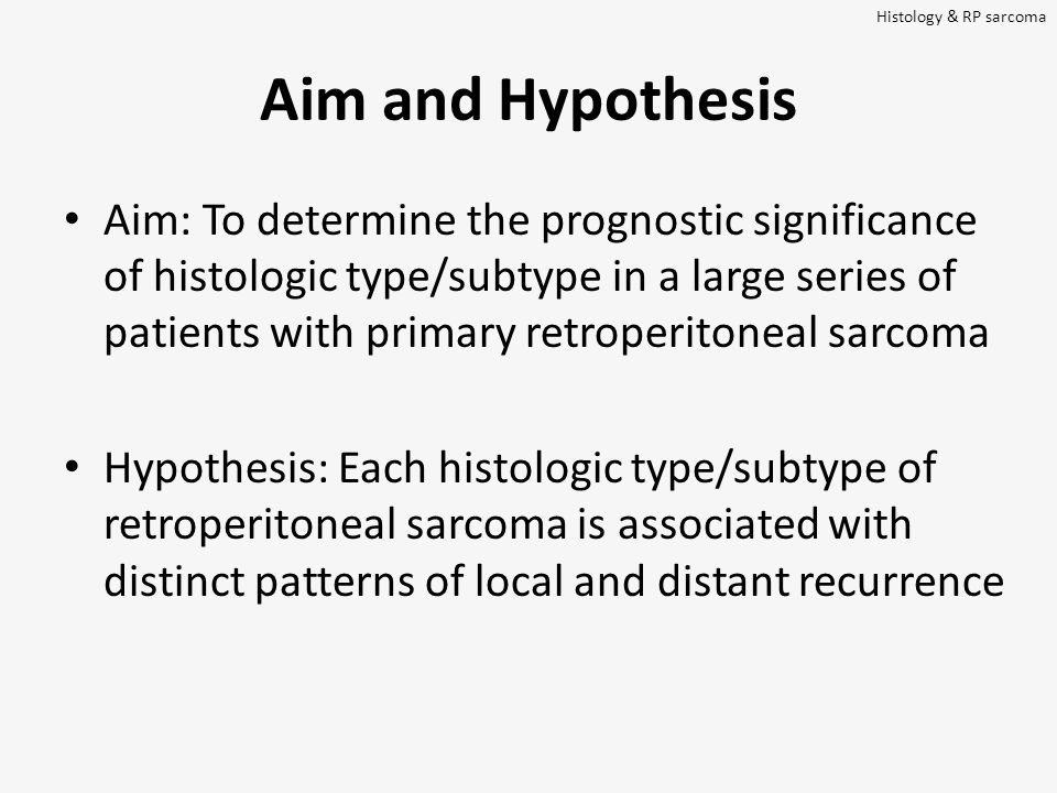 Aim and Hypothesis Aim: To determine the prognostic significance of histologic type/subtype in a large series of patients with primary retroperitoneal sarcoma Hypothesis: Each histologic type/subtype of retroperitoneal sarcoma is associated with distinct patterns of local and distant recurrence Histology & RP sarcoma