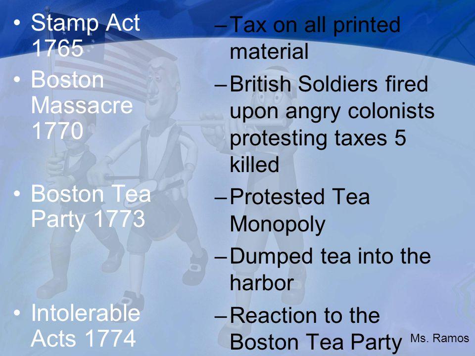 Stamp Act 1765 Boston Massacre 1770 Boston Tea Party 1773 Intolerable Acts 1774 –Tax on all printed material –British Soldiers fired upon angry colonists protesting taxes 5 killed –Protested Tea Monopoly –Dumped tea into the harbor –Reaction to the Boston Tea Party Ms.