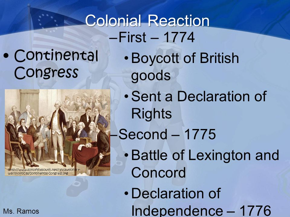 Colonial Reaction Continental Congress –First – 1774 Boycott of British goods Sent a Declaration of Rights –Second – 1775 Battle of Lexington and Concord Declaration of Independence – 1776 http://www.sonofthesouth.net/revolutionary- war/political/continental-congress.jpg Ms.