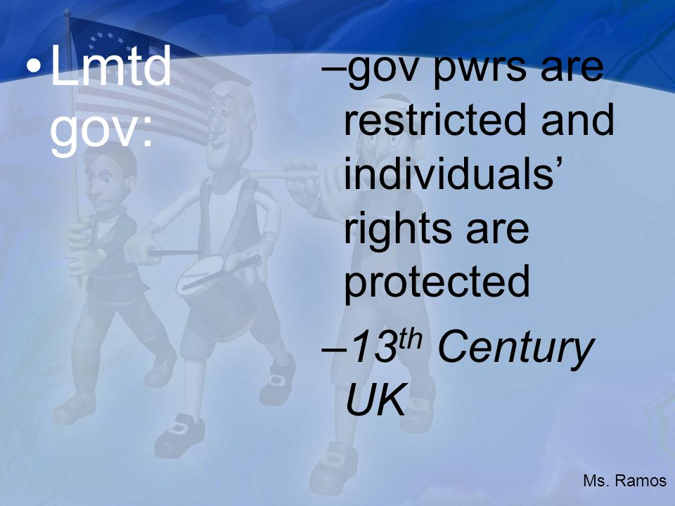 Lmtd gov: –gov pwrs are restricted and individuals' rights are protected –13 th Century UK Ms.