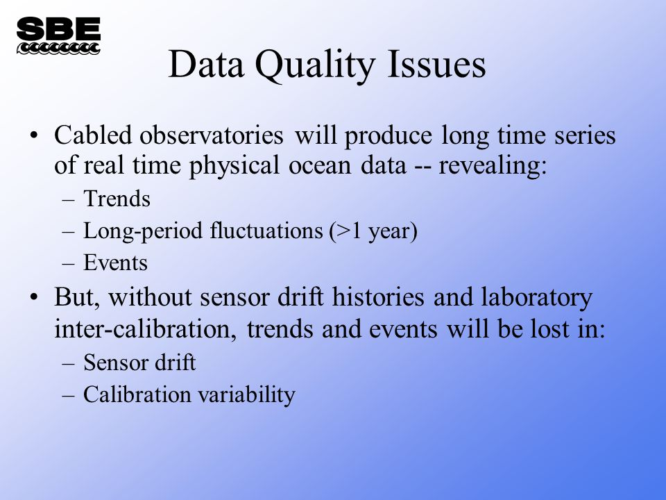 Data Quality Issues Cabled observatories will produce long time series of real time physical ocean data -- revealing: –Trends –Long-period fluctuations (>1 year) –Events But, without sensor drift histories and laboratory inter-calibration, trends and events will be lost in: –Sensor drift –Calibration variability