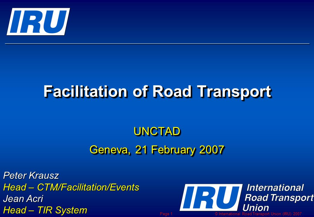 © International Road Transport Union (IRU) 2007 Page 1 Facilitation of Road Transport UNCTAD Geneva, 21 February 2007 UNCTAD Peter Krausz Head – CTM/Facilitation/Events Jean Acri Head – TIR System
