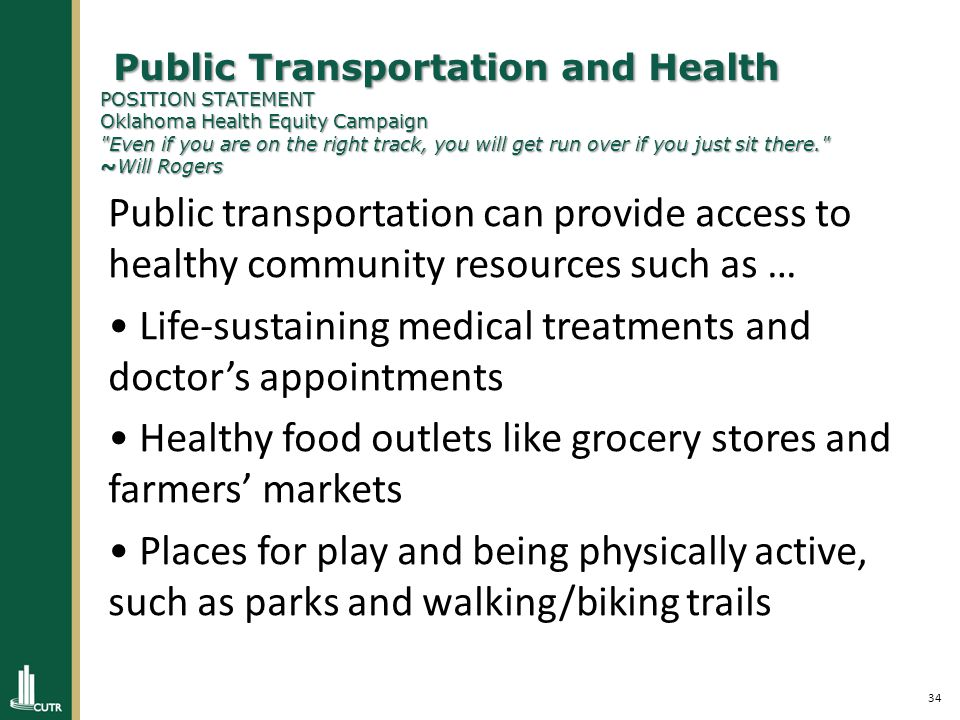 34 Public Transportation and Health POSITION STATEMENT Oklahoma Health Equity Campaign Even if you are on the right track, you will get run over if you just sit there. ~Will Rogers Public Transportation and Health POSITION STATEMENT Oklahoma Health Equity Campaign Even if you are on the right track, you will get run over if you just sit there. ~Will Rogers Public transportation can provide access to healthy community resources such as … Life-sustaining medical treatments and doctor's appointments Healthy food outlets like grocery stores and farmers' markets Places for play and being physically active, such as parks and walking/biking trails