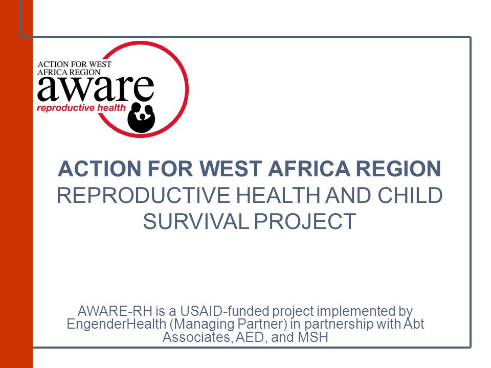 ACTION FOR WEST AFRICA REGION REPRODUCTIVE HEALTH AND CHILD SURVIVAL PROJECT AWARE-RH is a USAID-funded project implemented by EngenderHealth (Managing Partner) in partnership with Abt Associates, AED, and MSH