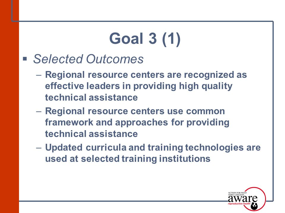  Selected Outcomes –Regional resource centers are recognized as effective leaders in providing high quality technical assistance –Regional resource centers use common framework and approaches for providing technical assistance –Updated curricula and training technologies are used at selected training institutions Goal 3 (1)