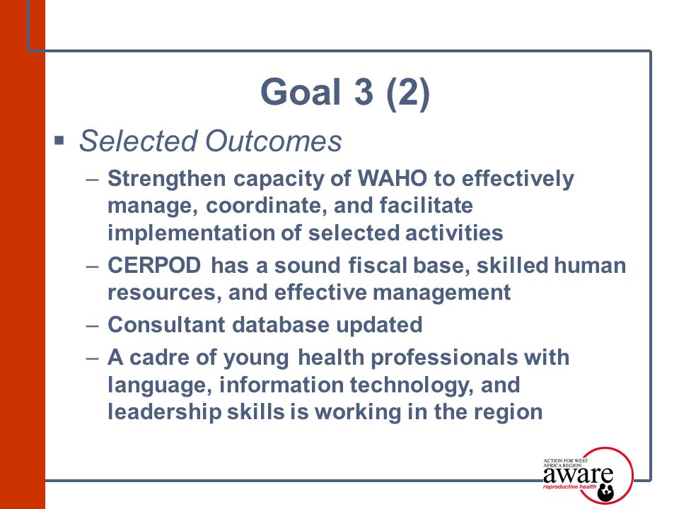  Selected Outcomes –Strengthen capacity of WAHO to effectively manage, coordinate, and facilitate implementation of selected activities –CERPOD has a sound fiscal base, skilled human resources, and effective management –Consultant database updated –A cadre of young health professionals with language, information technology, and leadership skills is working in the region Goal 3 (2)