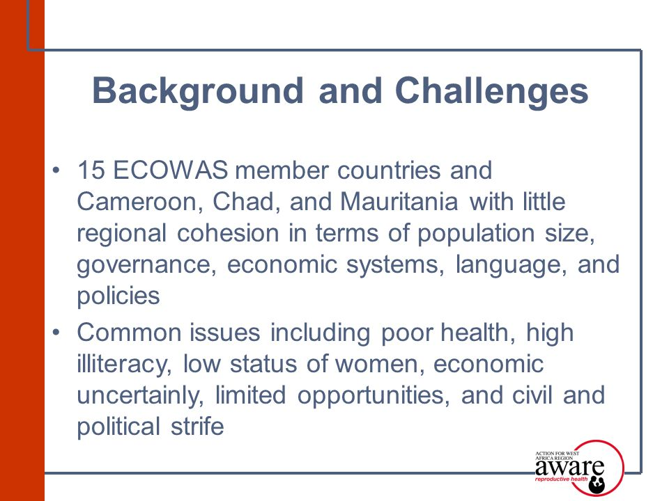 15 ECOWAS member countries and Cameroon, Chad, and Mauritania with little regional cohesion in terms of population size, governance, economic systems, language, and policies Common issues including poor health, high illiteracy, low status of women, economic uncertainly, limited opportunities, and civil and political strife Background and Challenges