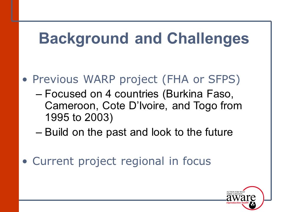 Previous WARP project (FHA or SFPS) –Focused on 4 countries (Burkina Faso, Cameroon, Cote D'Ivoire, and Togo from 1995 to 2003) –Build on the past and look to the future Current project regional in focus Background and Challenges