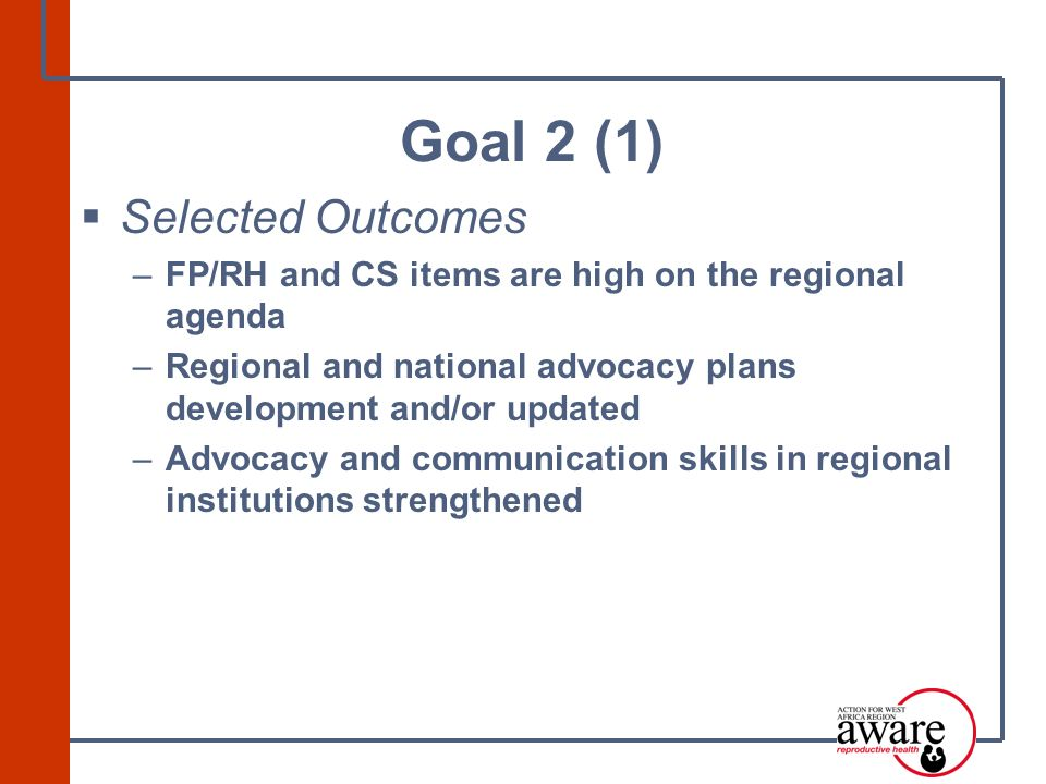  Selected Outcomes –FP/RH and CS items are high on the regional agenda –Regional and national advocacy plans development and/or updated –Advocacy and communication skills in regional institutions strengthened Goal 2 (1)