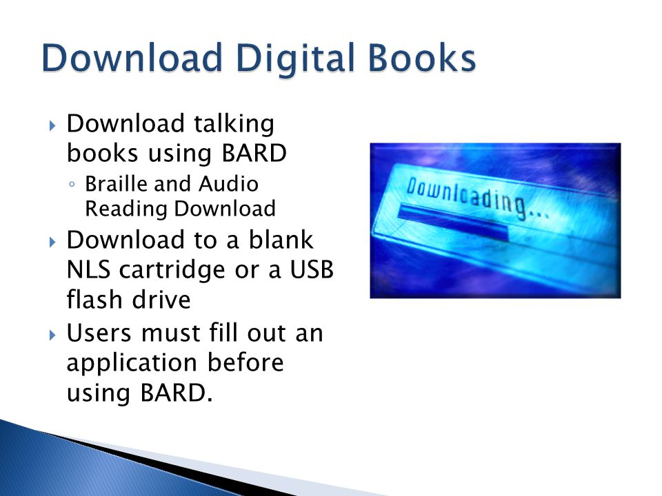  Download talking books using BARD ◦ Braille and Audio Reading Download  Download to a blank NLS cartridge or a USB flash drive  Users must fill out an application before using BARD.