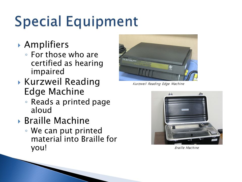  Amplifiers ◦ For those who are certified as hearing impaired  Kurzweil Reading Edge Machine ◦ Reads a printed page aloud  Braille Machine ◦ We can put printed material into Braille for you.