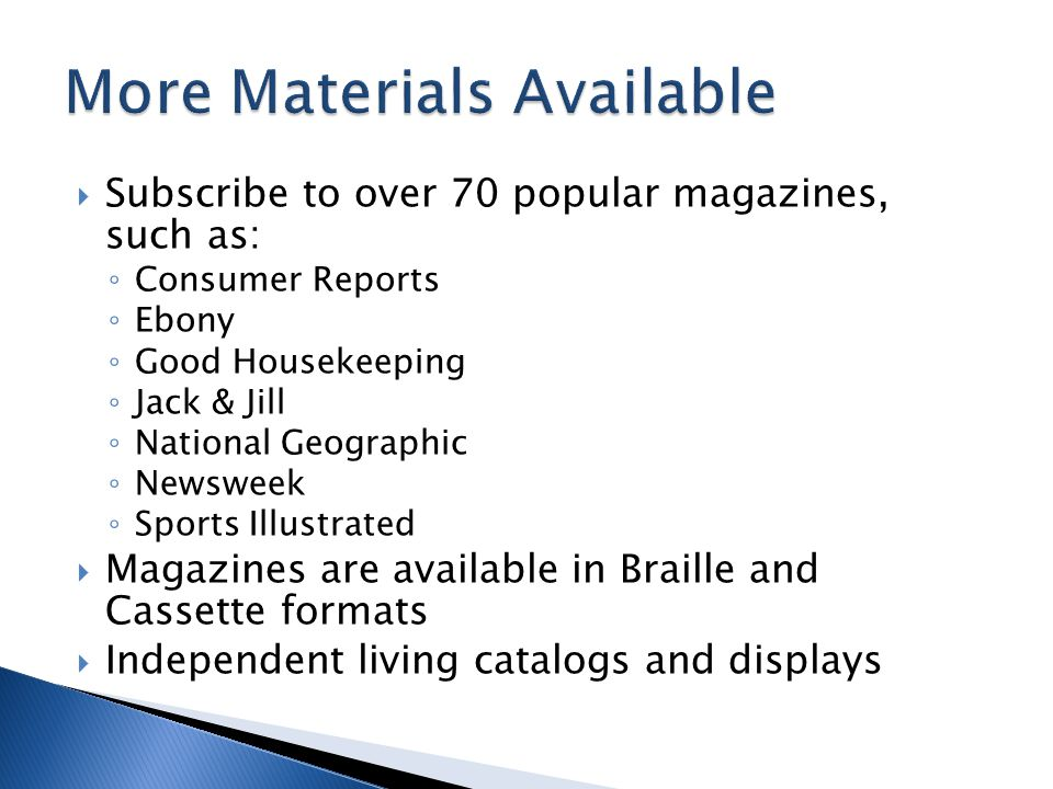  Subscribe to over 70 popular magazines, such as: ◦ Consumer Reports ◦ Ebony ◦ Good Housekeeping ◦ Jack & Jill ◦ National Geographic ◦ Newsweek ◦ Sports Illustrated  Magazines are available in Braille and Cassette formats  Independent living catalogs and displays