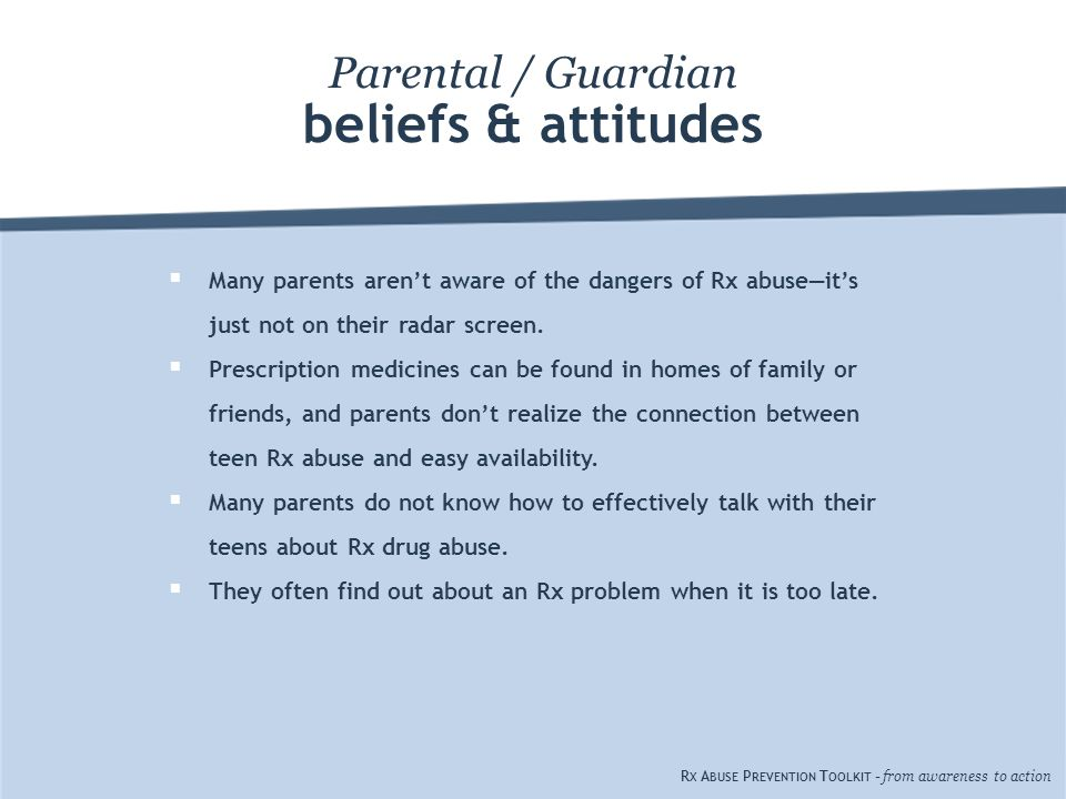 beliefs & attitudes Parental / Guardian  Many parents aren't aware of the dangers of Rx abuse—it's just not on their radar screen.