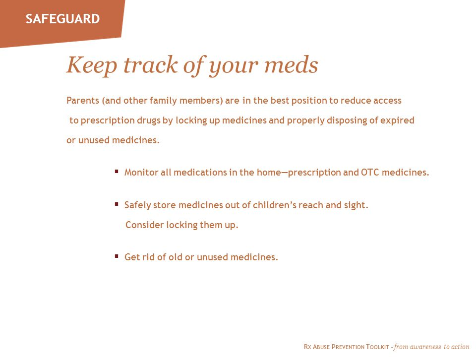 SAFEGUARD Keep track of your meds Parents (and other family members) are in the best position to reduce access to prescription drugs by locking up medicines and properly disposing of expired or unused medicines.