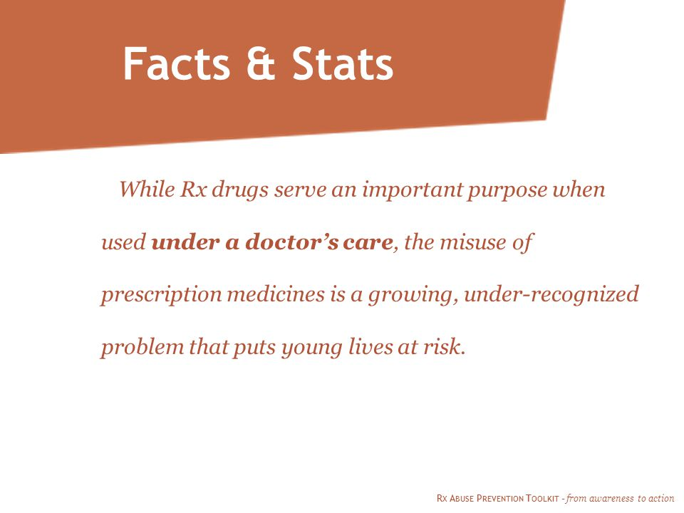 Facts & Stats While Rx drugs serve an important purpose when used under a doctor's care, the misuse of prescription medicines is a growing, under-recognized problem that puts young lives at risk.
