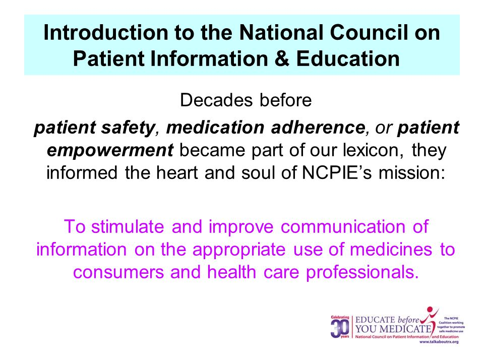 Introduction to the National Council on Patient Information & Education Decades before patient safety, medication adherence, or patient empowerment became part of our lexicon, they informed the heart and soul of NCPIE's mission: To stimulate and improve communication of information on the appropriate use of medicines to consumers and health care professionals.