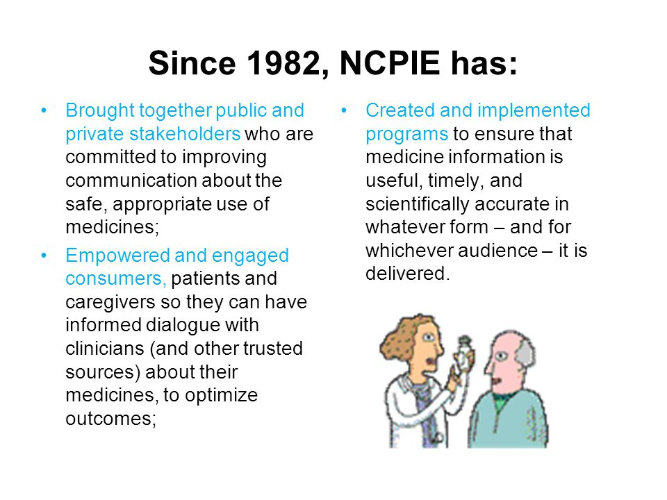 Since 1982, NCPIE has: Brought together public and private stakeholders who are committed to improving communication about the safe, appropriate use of medicines; Empowered and engaged consumers, patients and caregivers so they can have informed dialogue with clinicians (and other trusted sources) about their medicines, to optimize outcomes; Created and implemented programs to ensure that medicine information is useful, timely, and scientifically accurate in whatever form – and for whichever audience – it is delivered.