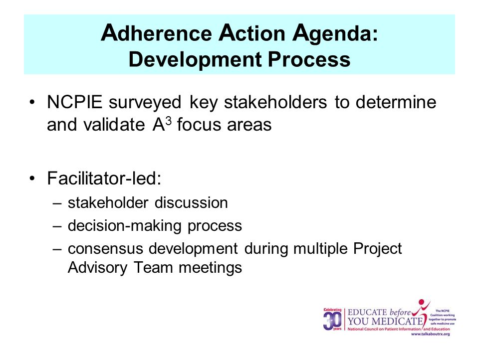 A dherence A ction A genda: Development Process NCPIE surveyed key stakeholders to determine and validate A 3 focus areas Facilitator-led: –stakeholder discussion –decision-making process –consensus development during multiple Project Advisory Team meetings