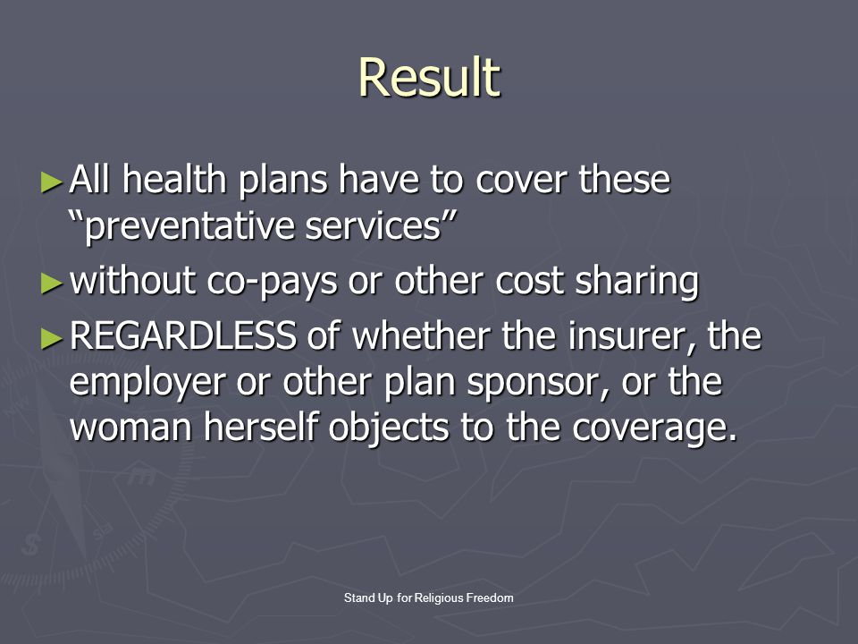 Stand Up for Religious Freedom Result ► All health plans have to cover these preventative services ► without co-pays or other cost sharing ► REGARDLESS of whether the insurer, the employer or other plan sponsor, or the woman herself objects to the coverage.
