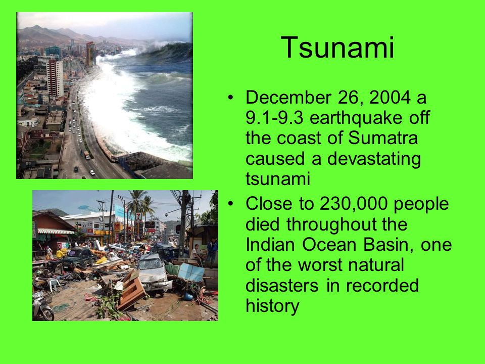 Tsunami December 26, 2004 a 9.1-9.3 earthquake off the coast of Sumatra caused a devastating tsunami Close to 230,000 people died throughout the Indian Ocean Basin, one of the worst natural disasters in recorded history