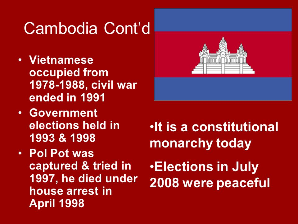 Cambodia Cont'd Vietnamese occupied from 1978-1988, civil war ended in 1991 Government elections held in 1993 & 1998 Pol Pot was captured & tried in 1997, he died under house arrest in April 1998 It is a constitutional monarchy today Elections in July 2008 were peaceful