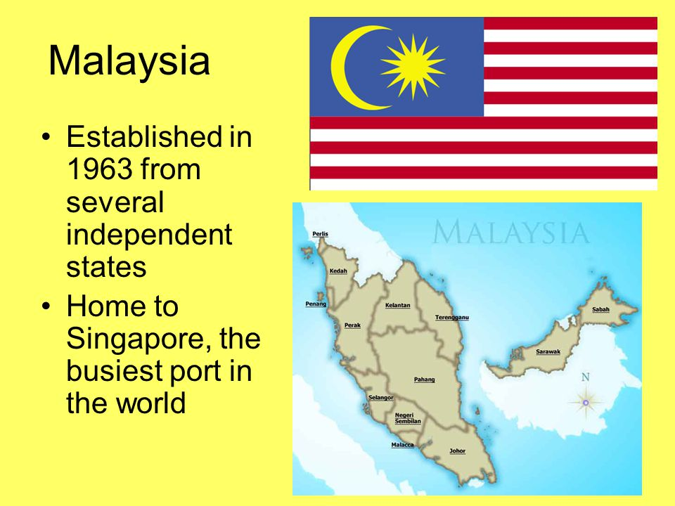 Malaysia Established in 1963 from several independent states Home to Singapore, the busiest port in the world