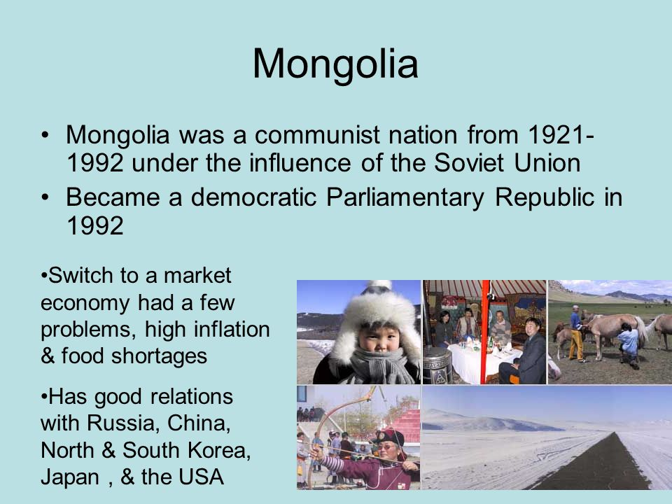 Mongolia Mongolia was a communist nation from 1921- 1992 under the influence of the Soviet Union Became a democratic Parliamentary Republic in 1992 Switch to a market economy had a few problems, high inflation & food shortages Has good relations with Russia, China, North & South Korea, Japan, & the USA