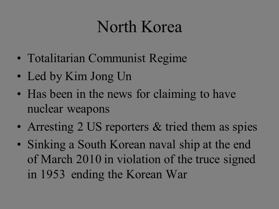 North Korea Totalitarian Communist Regime Led by Kim Jong Un Has been in the news for claiming to have nuclear weapons Arresting 2 US reporters & tried them as spies Sinking a South Korean naval ship at the end of March 2010 in violation of the truce signed in 1953 ending the Korean War