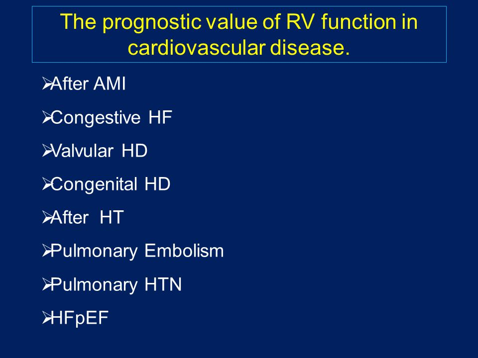  After AMI  Congestive HF  Valvular HD  Congenital HD  After HT  Pulmonary Embolism  Pulmonary HTN  HFpEF The prognostic value of RV function in cardiovascular disease.