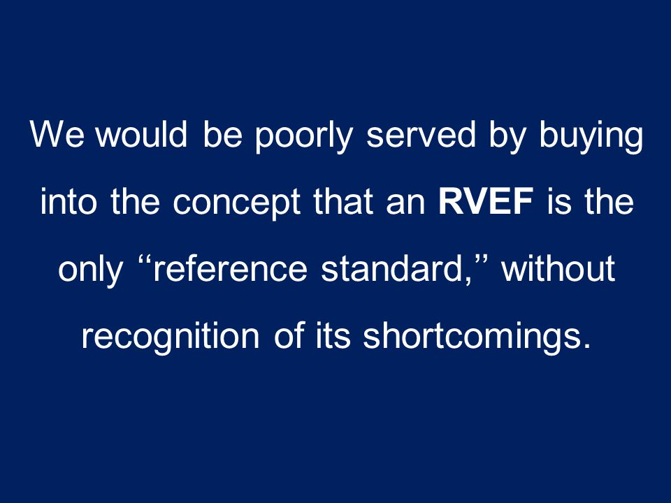 We would be poorly served by buying into the concept that an RVEF is the only ''reference standard,'' without recognition of its shortcomings.