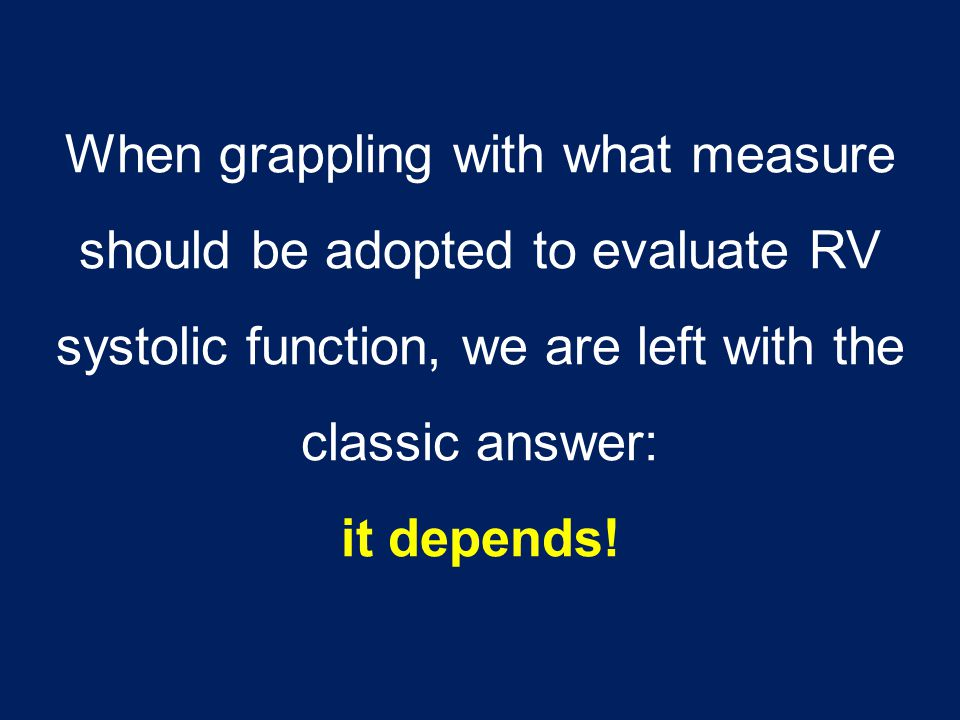 When grappling with what measure should be adopted to evaluate RV systolic function, we are left with the classic answer: it depends!