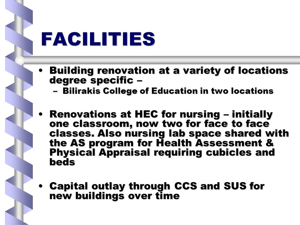 FACILITIES Building renovation at a variety of locations degree specific –Building renovation at a variety of locations degree specific – –Bilirakis College of Education in two locations Renovations at HEC for nursing – initially one classroom, now two for face to face classes.
