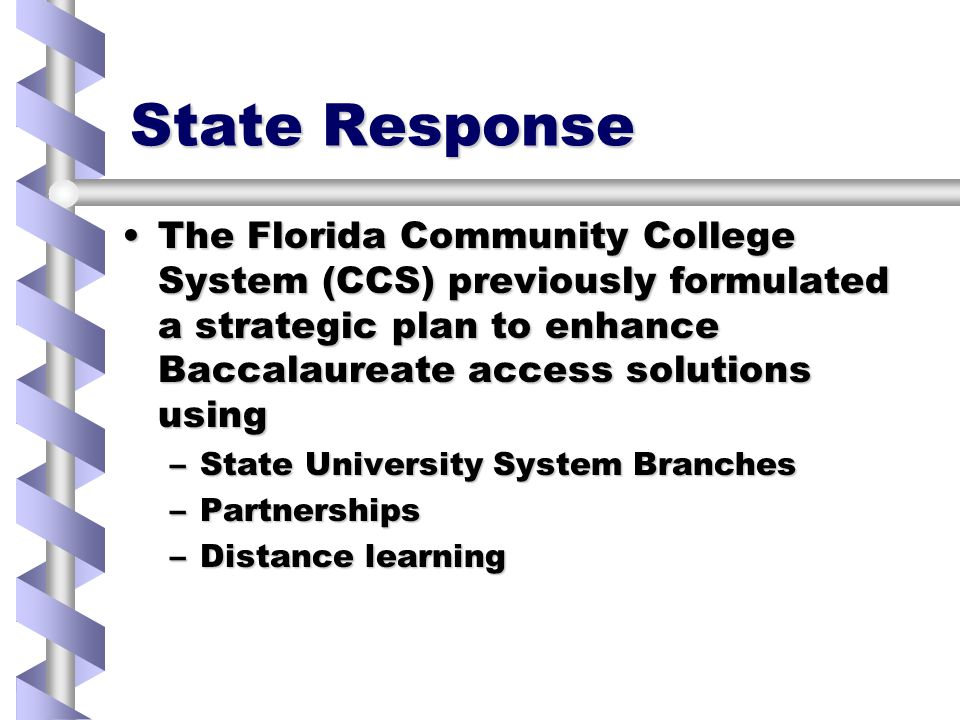 State Response The Florida Community College System (CCS) previously formulated a strategic plan to enhance Baccalaureate access solutions usingThe Florida Community College System (CCS) previously formulated a strategic plan to enhance Baccalaureate access solutions using –State University System Branches –Partnerships –Distance learning