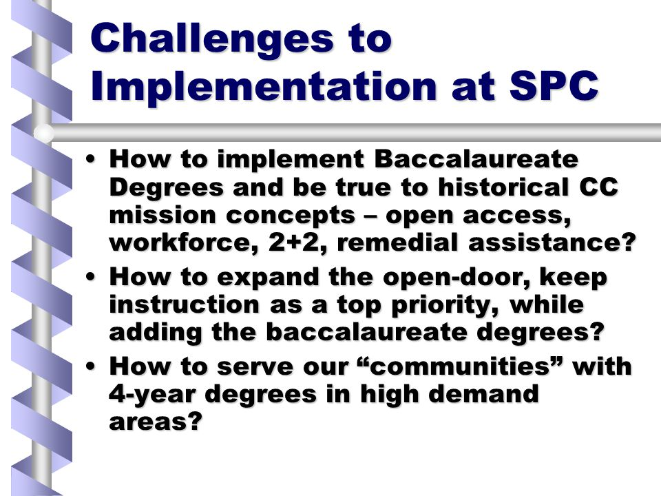 Challenges to Implementation at SPC How to implement Baccalaureate Degrees and be true to historical CC mission concepts – open access, workforce, 2+2, remedial assistance How to implement Baccalaureate Degrees and be true to historical CC mission concepts – open access, workforce, 2+2, remedial assistance.